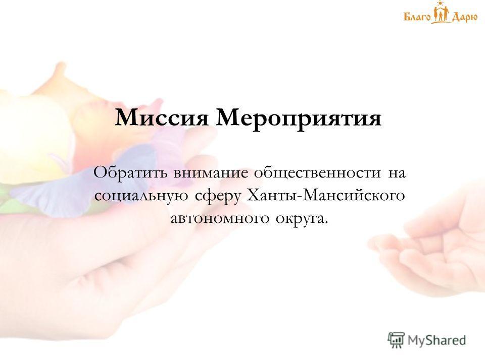 Миссия Мероприятия Обратить внимание общественности на социальную сферу Ханты-Мансийского автономного округа.