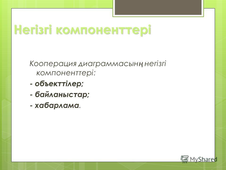 Негізгі компоненттері Кооперация диаграммасын ң негізгі компоненттері: - объекттілер; - байланыстар; - хабарлама.