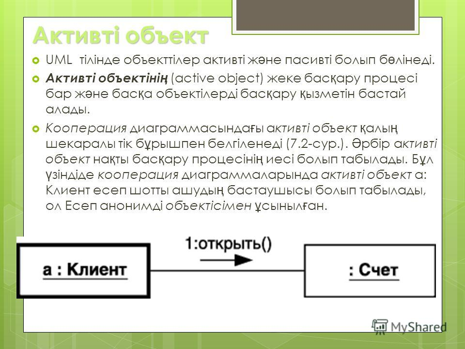 Активті объект UML тілінде объекттілер активті ж ә не пасивті болып б ө лінеді. Активті объектіні ң (active object) жеке бас қ ару процесі бар ж ә не бас қ а объектілерді бас қ ару қ ызметін бастай алады. Кооперация диаграммасында ғ ы активті объект