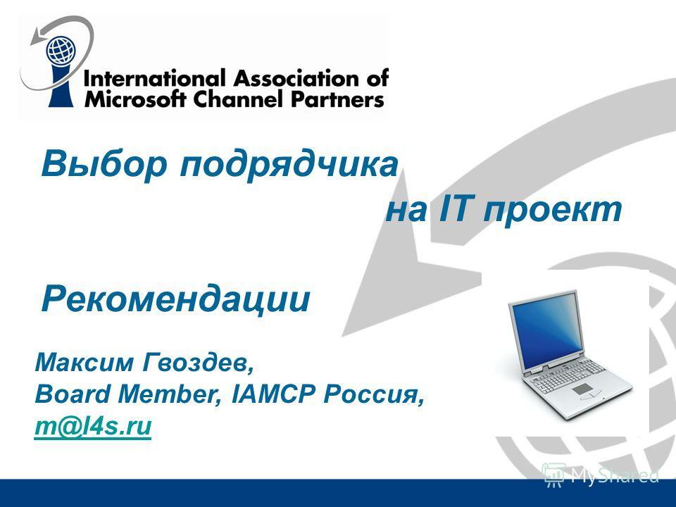 Выбор подрядчика на IT проект Рекомендации Максим Гвоздев, Board Member, IAMCP Россия, m@l4s.ru