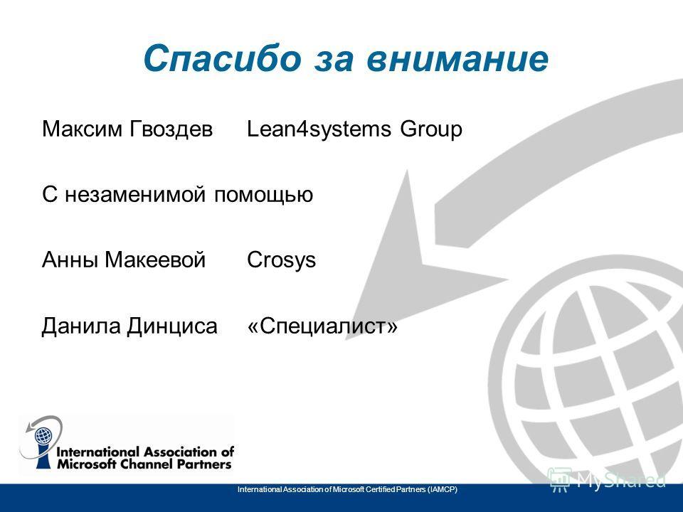 Спасибо за внимание Максим ГвоздевLean4systems Group С незаменимой помощью Анны МакеевойCrosys Данила Динциса«Специалист» International Association of Microsoft Certified Partners (IAMCP)