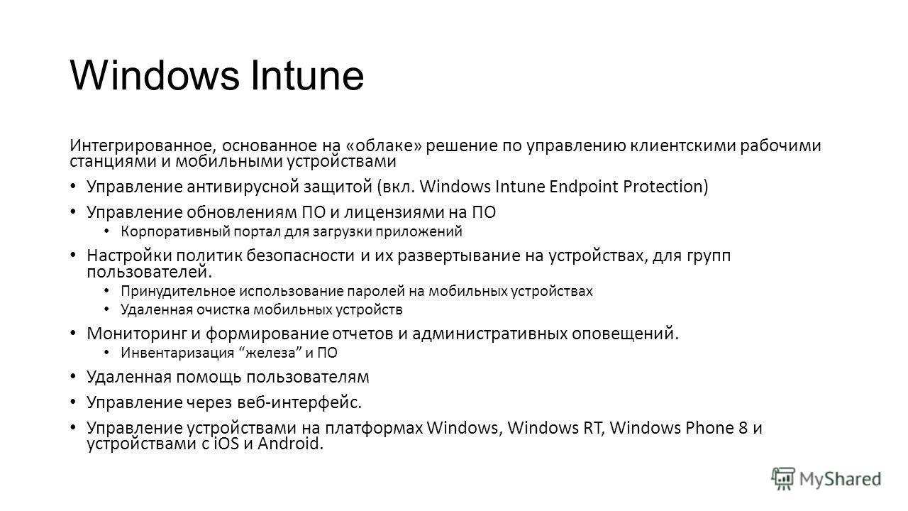 Интегрированное, основанное на «облаке» решение по управлению клиентскими рабочими станциями и мобильными устройствами Управление антивирусной защитой (вкл. Windows Intune Endpoint Protection) Управление обновлениям ПО и лицензиями на ПО Корпоративны