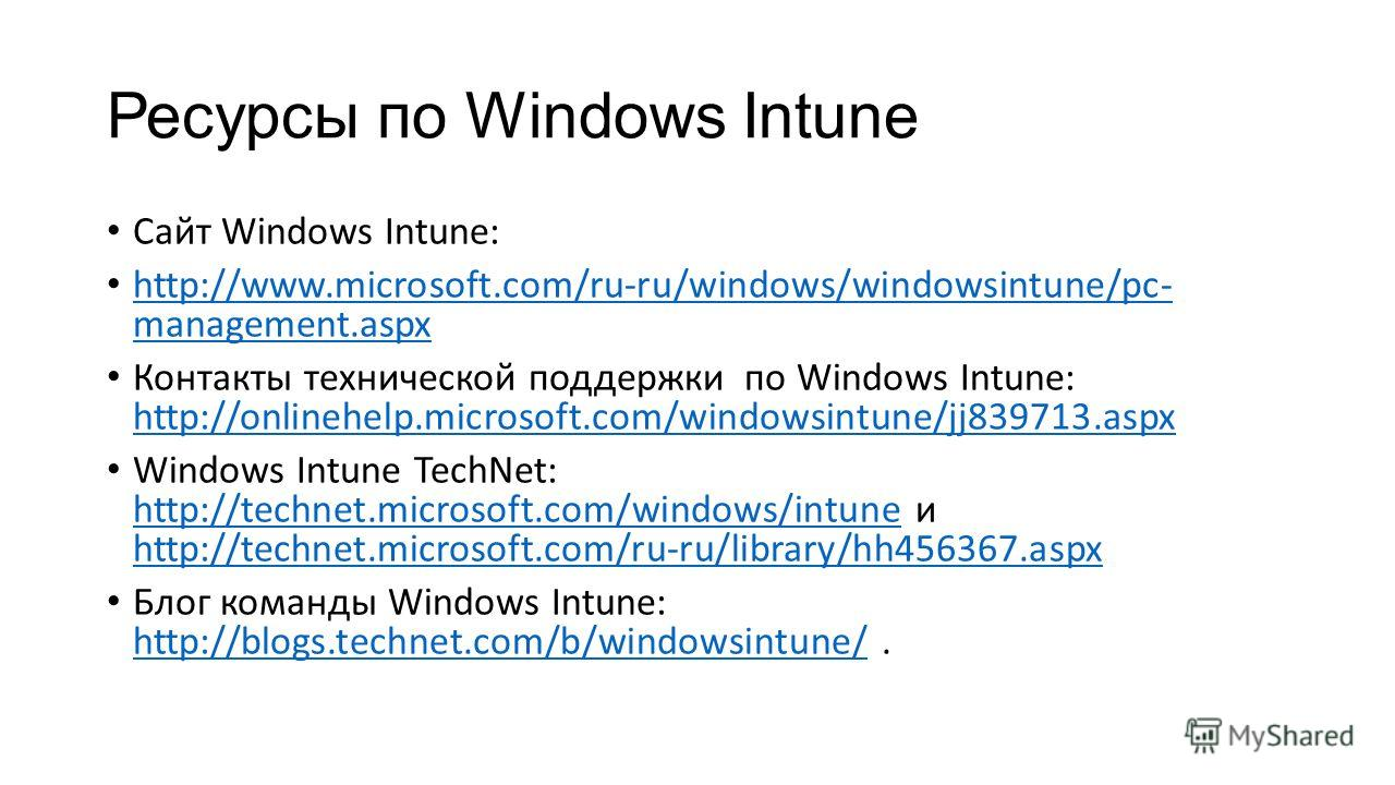 Ресурсы по Windows Intune Сайт Windows Intune: http://www.microsoft.com/ru-ru/windows/windowsintune/pc- management.aspx http://www.microsoft.com/ru-ru/windows/windowsintune/pc- management.aspx Контакты технической поддержки по Windows Intune: http://