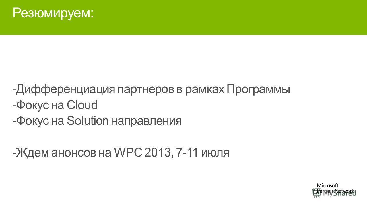 Резюмируем: -Дифференциация партнеров в рамках Программы -Фокус на Cloud -Фокус на Solution направления -Ждем анонсов на WPC 2013, 7-11 июля