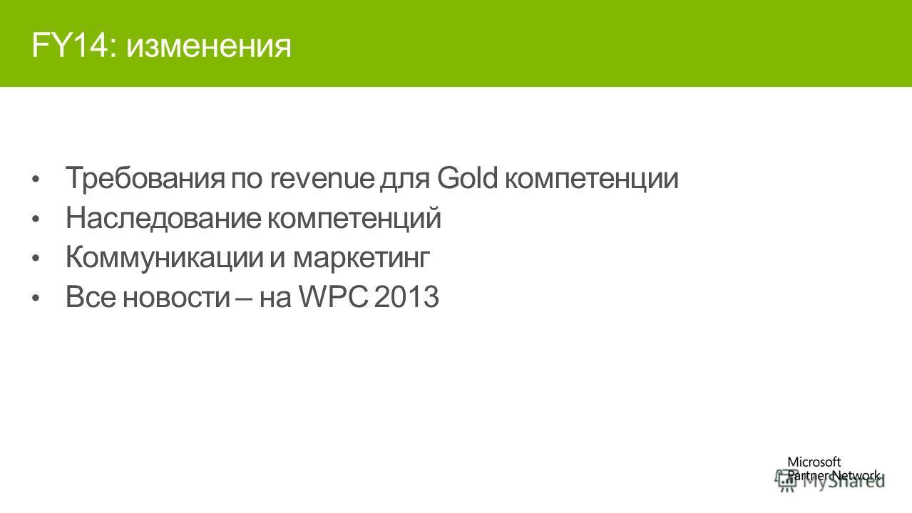 FY14: изменения Требования по revenue для Gold компетенции Наследование компетенций Коммуникации и маркетинг Все новости – на WPC 2013