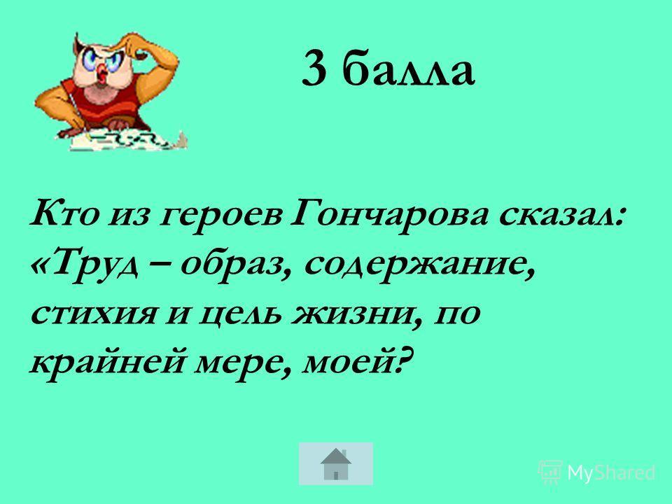 5 баллов Кто из героев Гончарова сказал: «Счастье! Счастье! Как ты хрупко! Как ненадёжно! Покрывало, венок, любовь, любовь! А деньги где? А жить чем? И тебя надо купить, любовь, чистое, законное благо!»