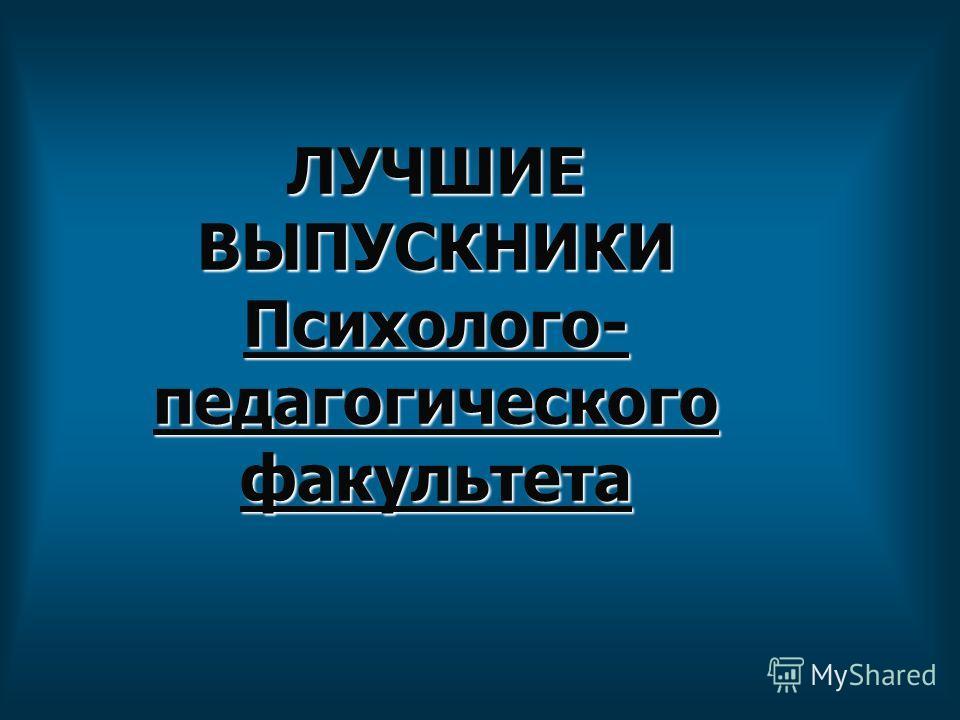 ЛУЧШИЕ ВЫПУСКНИКИ Психолого- педагогического факультета
