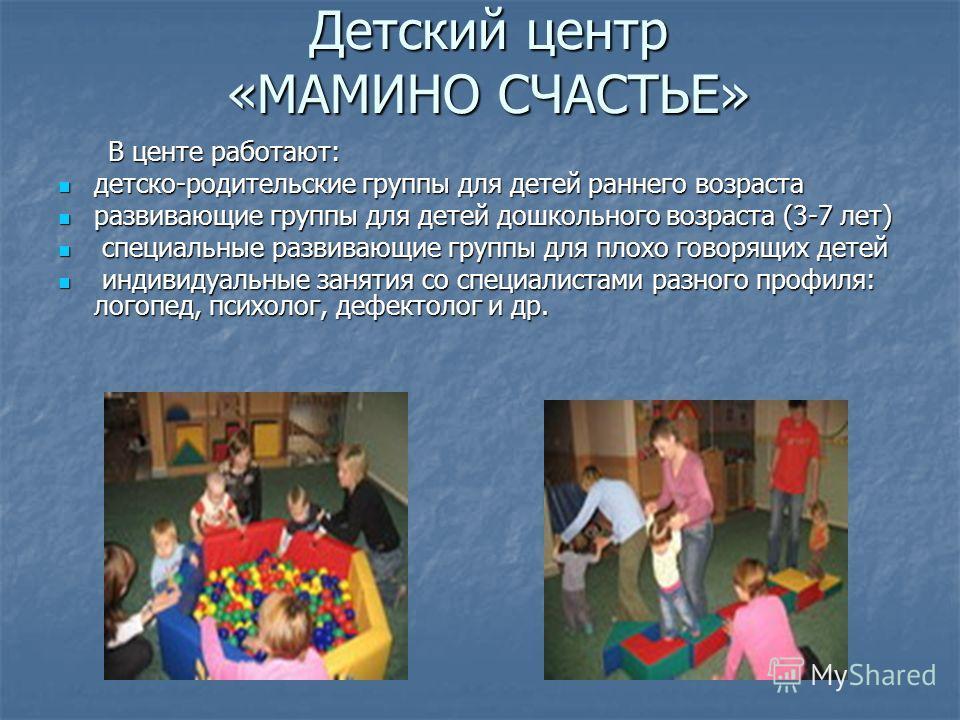 Детский центр «МАМИНО СЧАСТЬЕ» В центе работают: В центе работают: детско-родительские группы для детей раннего возраста детско-родительские группы для детей раннего возраста развивающие группы для детей дошкольного возраста (3-7 лет) развивающие гру