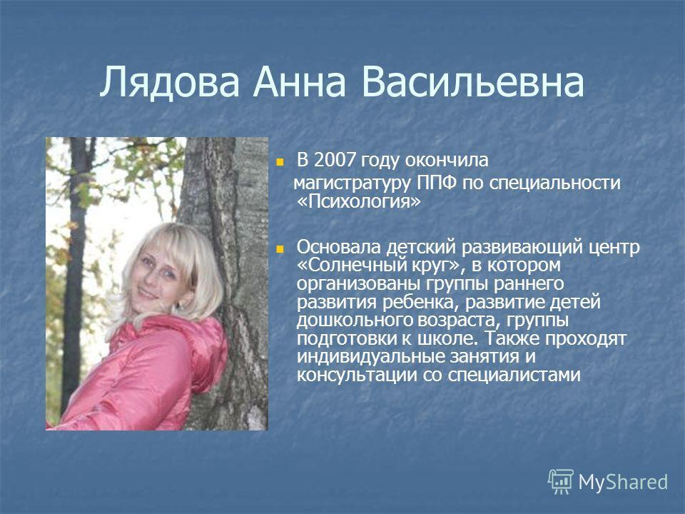 Лядова Анна Васильевна В 2007 году окончила магистратуру ППФ по специальности «Психология» Основала детский развивающий центр «Солнечный круг», в котором организованы группы раннего развития ребенка, развитие детей дошкольного возраста, группы подгот