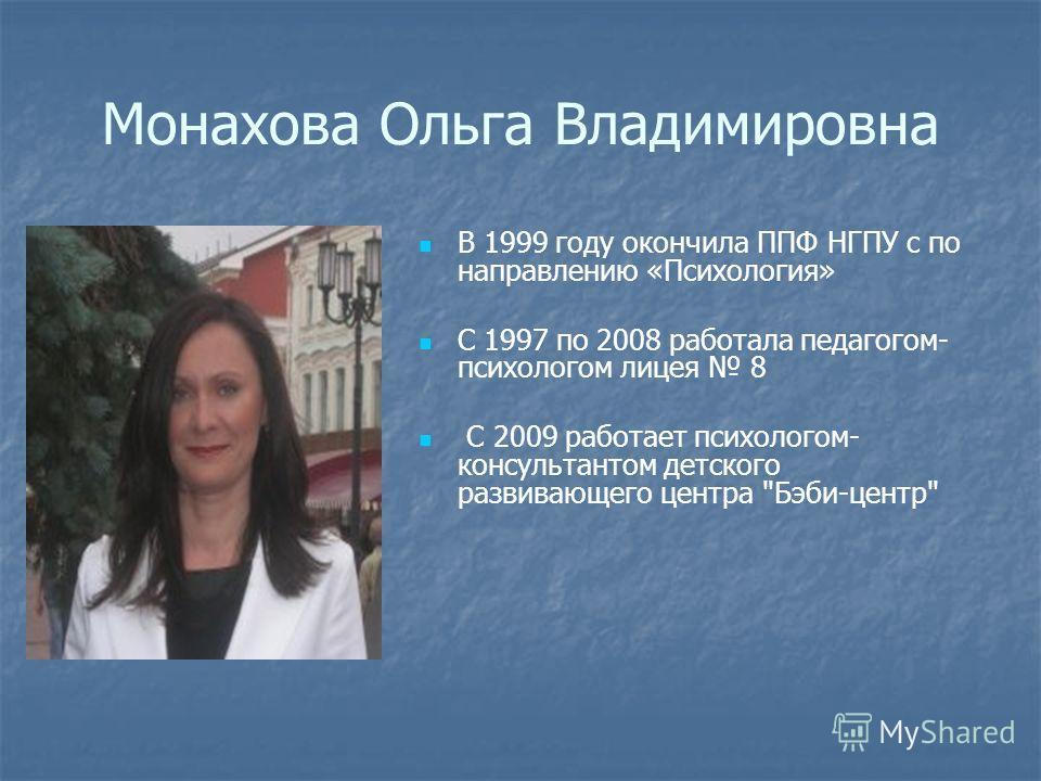 Монахова Ольга Владимировна В 1999 году окончила ППФ НГПУ с по направлению «Психология» С 1997 по 2008 работала педагогом- психологом лицея 8 С 2009 работает психологом- консультантом детского развивающего центра Бэби-центр