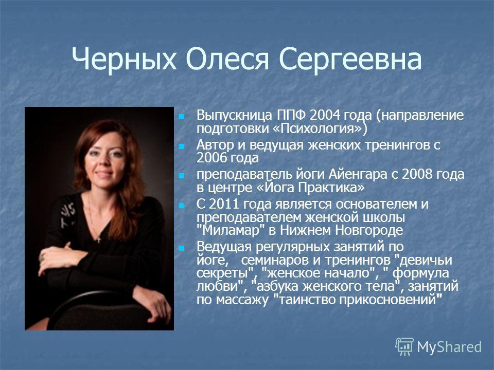 Черных Олеся Сергеевна Выпускница ППФ 2004 года (направление подготовки «Психология») Автор и ведущая женских тренингов с 2006 года преподаватель йоги Айенгара с 2008 года в центре «Йога Практика» С 2011 года является основателем и преподавателем жен