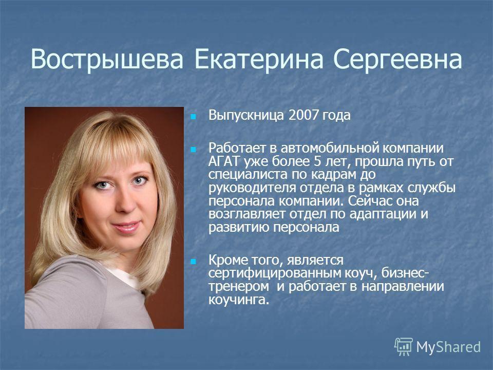 Вострышева Екатерина Сергеевна Выпускница 2007 года Работает в автомобильной компании АГАТ уже более 5 лет, прошла путь от специалиста по кадрам до руководителя отдела в рамках службы персонала компании. Сейчас она возглавляет отдел по адаптации и ра