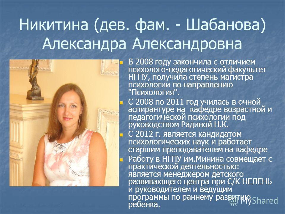 Никитина (дев. фам. - Шабанова) Александра Александровна В 2008 году закончила с отличием психолого-педагогический факультет НГПУ, получила степень магистра психологии по направлению
