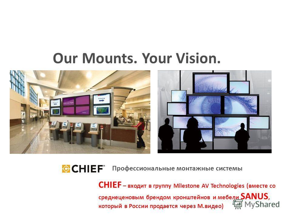 S Our Mounts. Your Vision. Профессиональные монтажные системы CHIEF – входит в группу Milestone AV Technologies (вместе со среднеценовым брендом кронштейнов и мебели SANUS, который в России продается через М.видео)