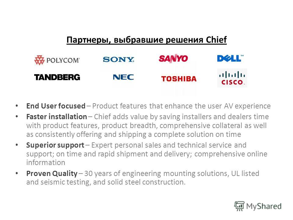 Партнеры, выбравшие решения Chief End User focused – Product features that enhance the user AV experience Faster installation – Chief adds value by saving installers and dealers time with product features, product breadth, comprehensive collateral as