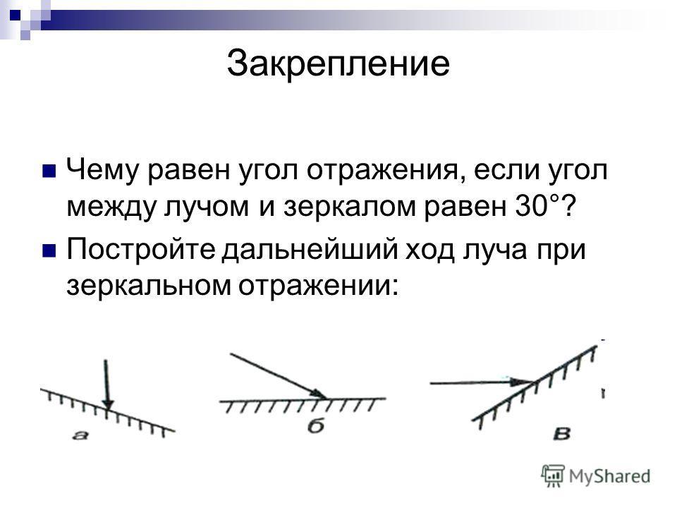 Чему равен угол отражения, если угол между лучом и зеркалом равен 30°? Постройте дальнейший ход луча при зеркальном отражении: