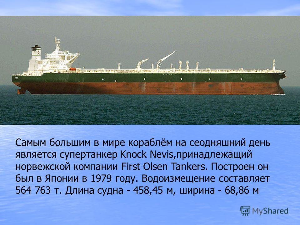 Самым большим в мире кораблём на сеодняшний день является супертанкер Knock Nevis,принадлежащий норвежской компании First Olsen Tankers. Построен он был в Японии в 1979 году. Водоизмещение составляет 564 763 т. Длина судна - 458,45 м, ширина - 68,86