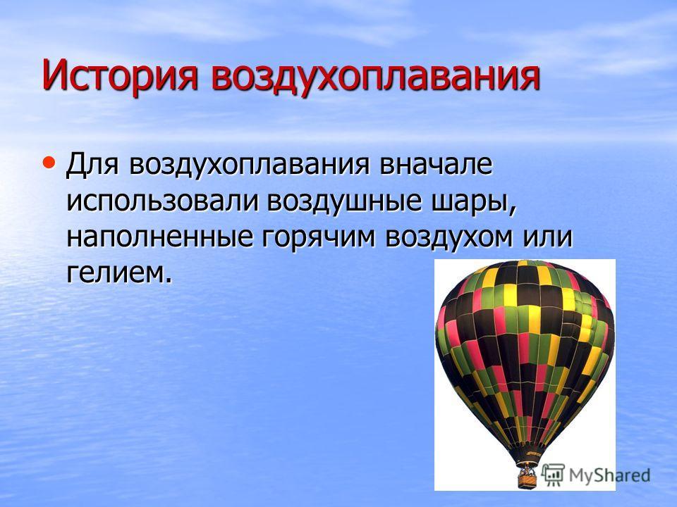 История воздухоплавания Для воздухоплавания вначале использовали воздушные шары, наполненные горячим воздухом или гелием. Для воздухоплавания вначале использовали воздушные шары, наполненные горячим воздухом или гелием.