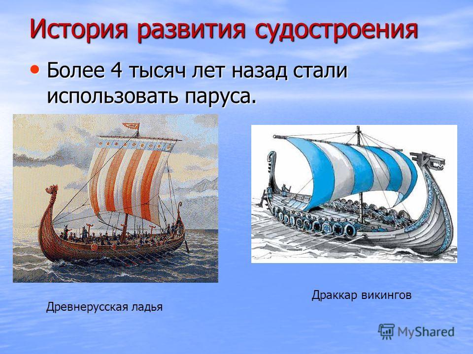 История развития судостроения Более 4 тысяч лет назад стали использовать паруса. Более 4 тысяч лет назад стали использовать паруса. Древнерусская ладья Драккар викингов