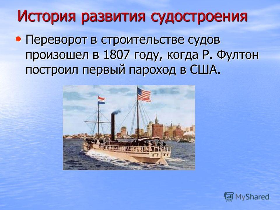 История развития судостроения Переворот в строительстве судов произошел в 1807 году, когда Р. Фултон построил первый пароход в США. Переворот в строительстве судов произошел в 1807 году, когда Р. Фултон построил первый пароход в США.
