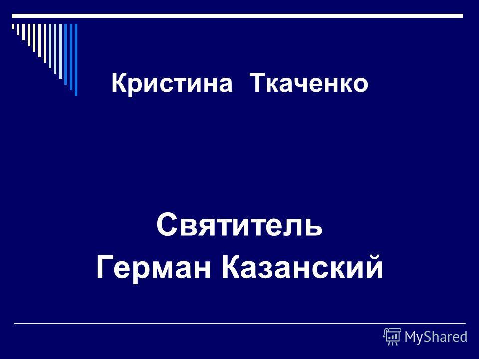 Кристина Ткаченко Святитель Герман Казанский