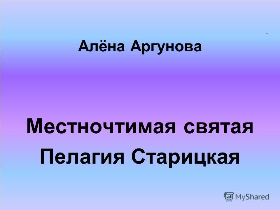Алёна Аргунова Местночтимая святая Пелагия Старицкая
