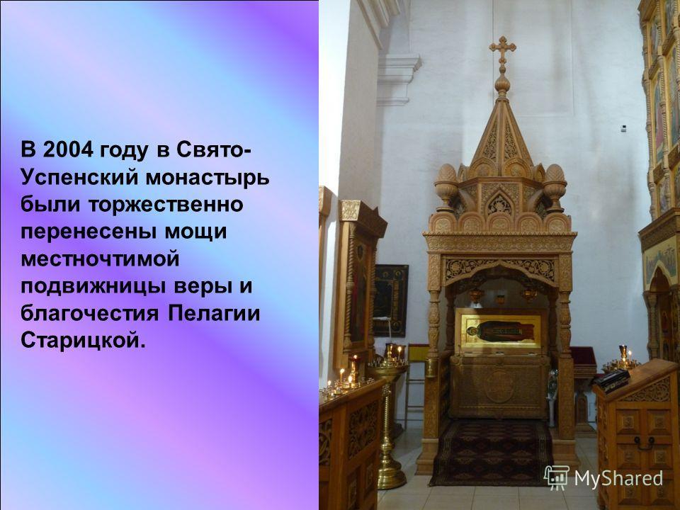 В 2004 году в Свято- Успенский монастырь были торжественно перенесены мощи местночтимой подвижницы веры и благочестия Пелагии Старицкой.