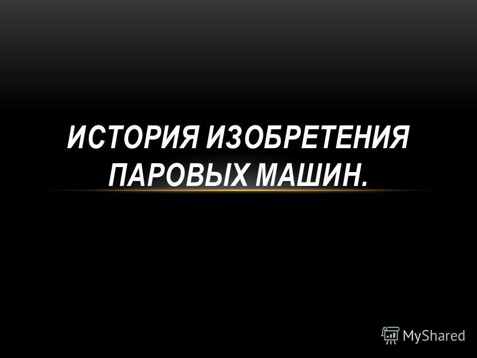 ИСТОРИЯ ИЗОБРЕТЕНИЯ ПАРОВЫХ МАШИН.