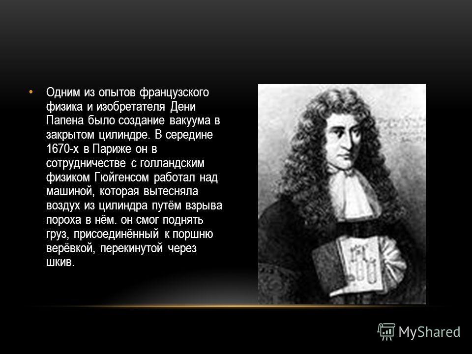 Одним из опытов французского физика и изобретателя Дени Папена было создание вакуума в закрытом цилиндре. В середине 1670-х в Париже он в сотрудничестве с голландским физиком Гюйгенсом работал над машиной, которая вытесняла воздух из цилиндра путём в