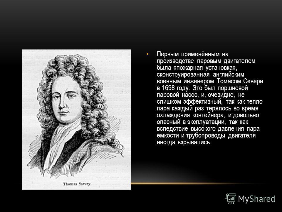 Первым применённым на производстве паровым двигателем была «пожарная установка», сконструированная английским военным инженером Томасом Севери в 1698 году. Это был поршневой паровой насос, и, очевидно, не слишком эффективный, так как тепло пара кажды