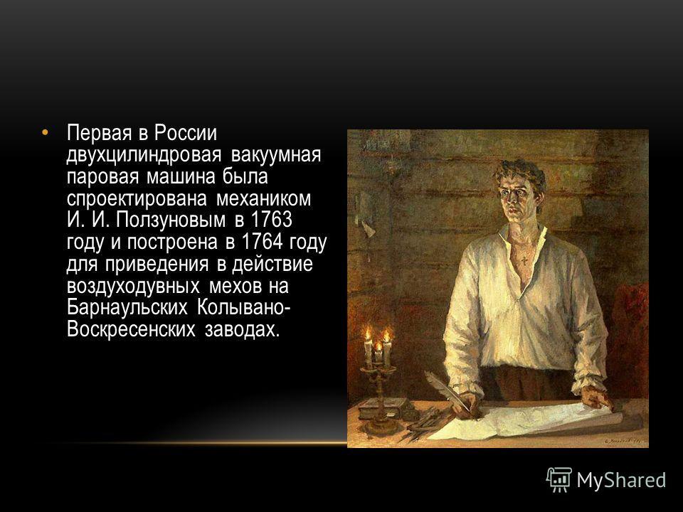 Первая в России двухцилиндровая вакуумная паровая машина была спроектирована механиком И. И. Ползуновым в 1763 году и построена в 1764 году для приведения в действие воздуходувных мехов на Барнаульских Колывано- Воскресенских заводах.