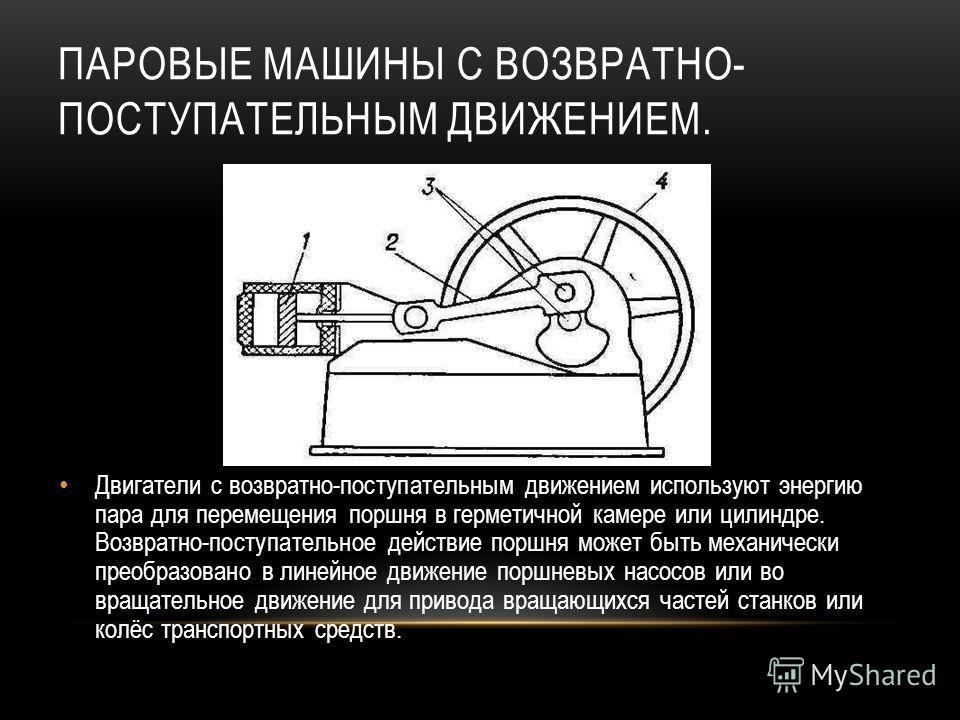 ПАРОВЫЕ МАШИНЫ С ВОЗВРАТНО- ПОСТУПАТЕЛЬНЫМ ДВИЖЕНИЕМ. Двигатели с возвратно-поступательным движением используют энергию пара для перемещения поршня в герметичной камере или цилиндре. Возвратно-поступательное действие поршня может быть механически пре