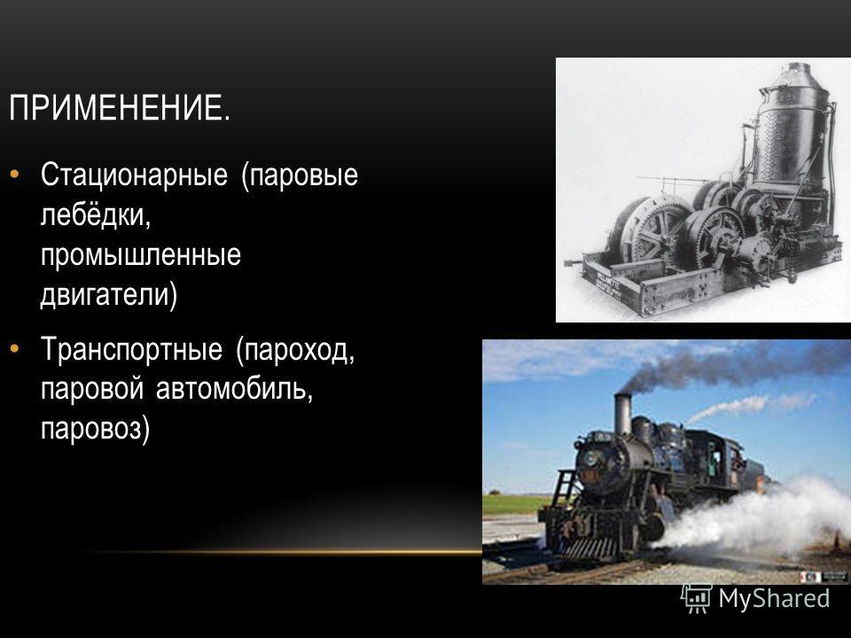 ПРИМЕНЕНИЕ. Стационарные (паровые лебёдки, промышленные двигатели) Транспортные (пароход, паровой автомобиль, паровоз)