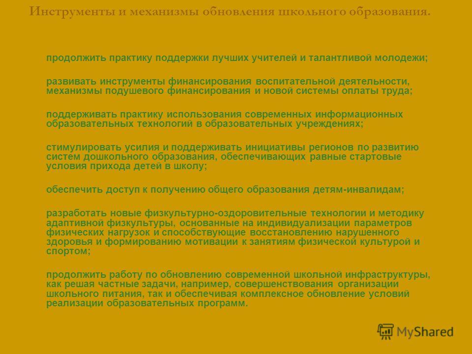 Инструменты и механизмы обновления школьного образования. продолжить практику поддержки лучших учителей и талантливой молодежи; развивать инструменты финансирования воспитательной деятельности, механизмы подушевого финансирования и новой системы опла