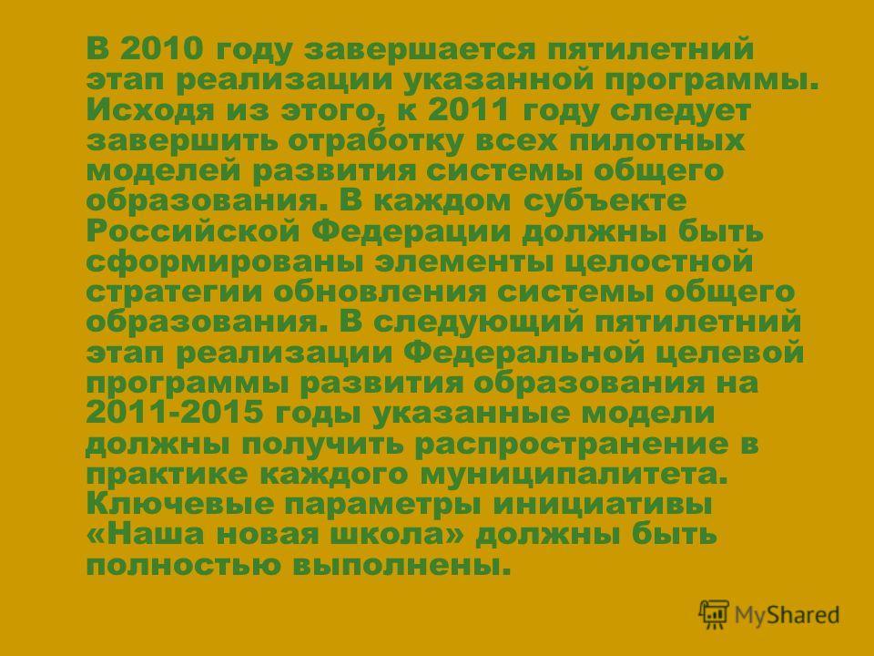 В 2010 году завершается пятилетний этап реализации указанной программы. Исходя из этого, к 2011 году следует завершить отработку всех пилотных моделей развития системы общего образования. В каждом субъекте Российской Федерации должны быть сформирован
