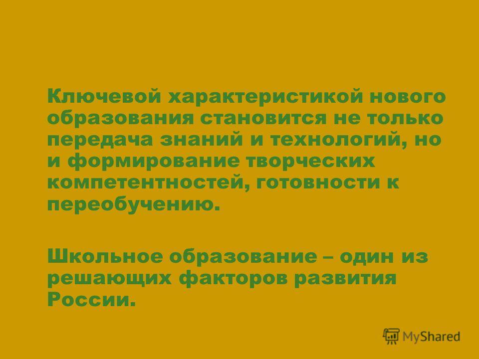 Ключевой характеристикой нового образования становится не только передача знаний и технологий, но и формирование творческих компетентностей, готовности к переобучению. Школьное образование – один из решающих факторов развития России.