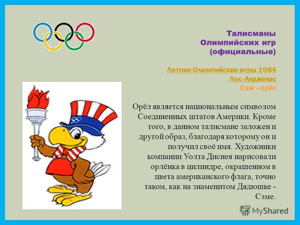 Талисманы Олимпийских игр (официальные) Летние Олимпийские игры 1984 Лос-Анджелес Сэм –орёл Орёл является национальным символом Соединенных штатов Америки. Кроме того, в данном талисмане заложен и другой образ, благодаря которому он и получил своё им