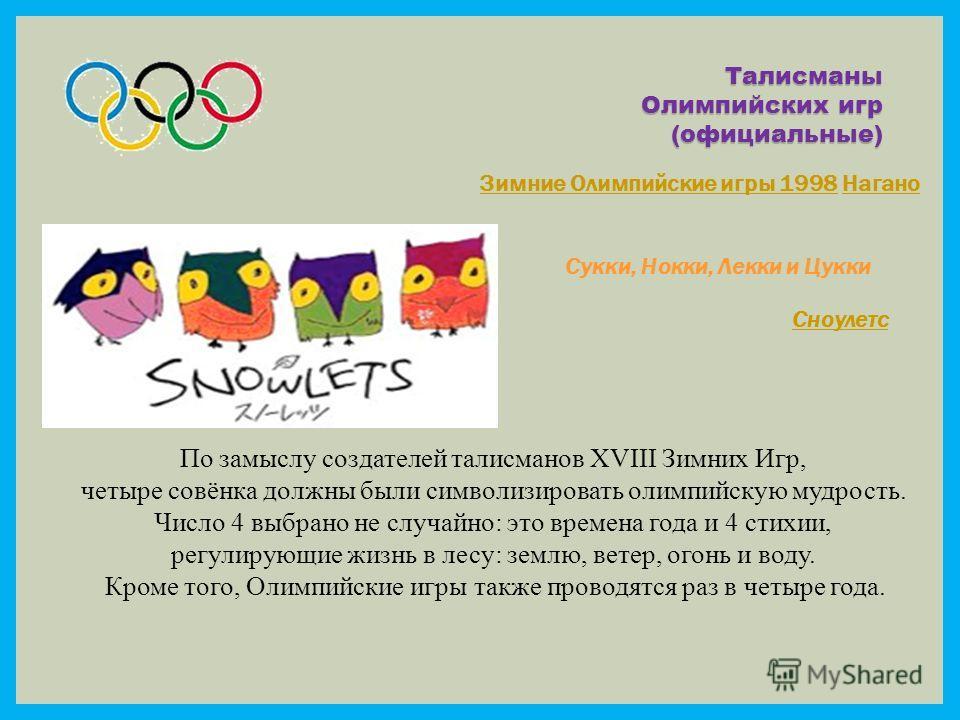 Талисманы Олимпийских игр (официальные) Зимние Олимпийские игры 1998Зимние Олимпийские игры 1998 НаганоНагано Сукки, Нокки, Лекки и Цукки Сноулетс По замыслу создателей талисманов XVIII Зимних Игр, четыре совёнка должны были символизировать олимпийск