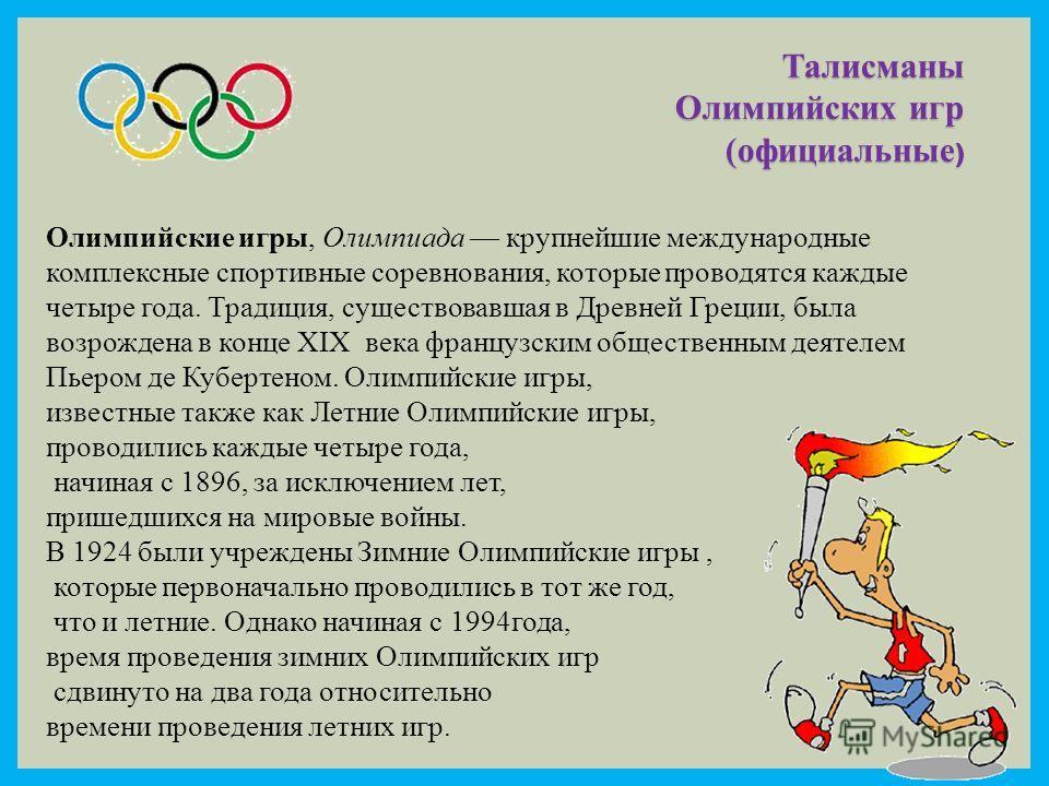 Талисманы Олимпийских игр (официальные ) Олимпийские игры, Олимпиада крупнейшие международные комплексные спортивные соревнования, которые проводятся каждые четыре года. Традиция, существовавшая в Древней Греции, была возрождена в конце XIX века фран