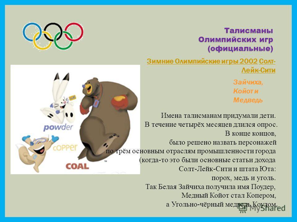 Талисманы Олимпийских игр (официальные) Зимние Олимпийские игры 2002Зимние Олимпийские игры 2002 Солт- Лейк-СитиСолт- Лейк-Сити Зайчиха, Койот и Медведь Имена талисманам придумали дети. В течение четырёх месяцев длился опрос. В конце концов, было реш