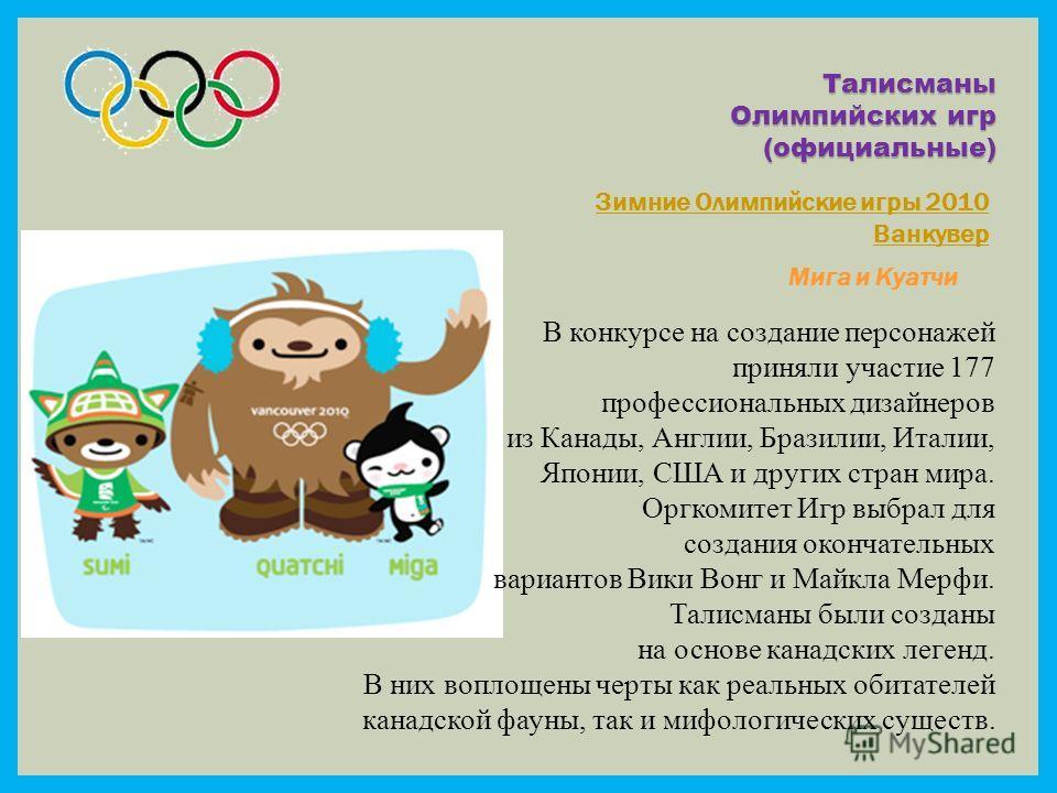 Талисманы Олимпийских игр (официальные) Зимние Олимпийские игры 2010 Ванкувер Мига и Куатчи В конкурсе на создание персонажей приняли участие 177 профессиональных дизайнеров из Канады, Англии, Бразилии, Италии, Японии, США и других стран мира. Оргком