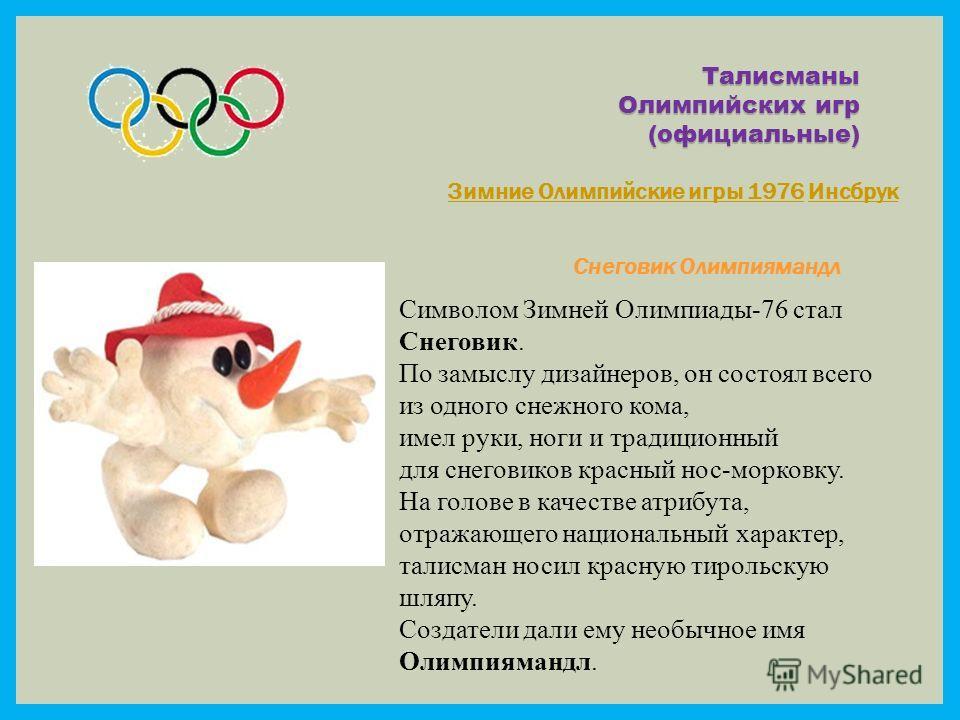 Талисманы Олимпийских игр (официальные) Зимние Олимпийские игры 1976Зимние Олимпийские игры 1976 ИнсбрукИнсбрук Снеговик Олимпиямандл Символом Зимней Олимпиады-76 стал Снеговик. По замыслу дизайнеров, он состоял всего из одного снежного кома, имел ру