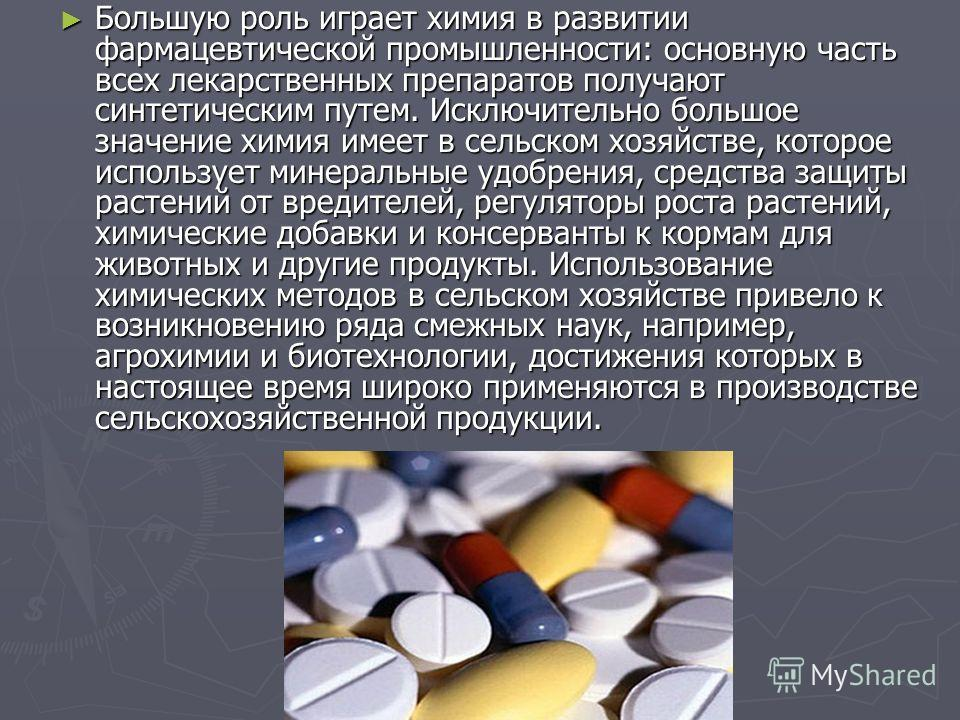 Большую роль играет химия в развитии фармацевтической промышленности: основную часть всех лекарственных препаратов получают синтетическим путем. Исключительно большое значение химия имеет в сельском хозяйстве, которое использует минеральные удобрения