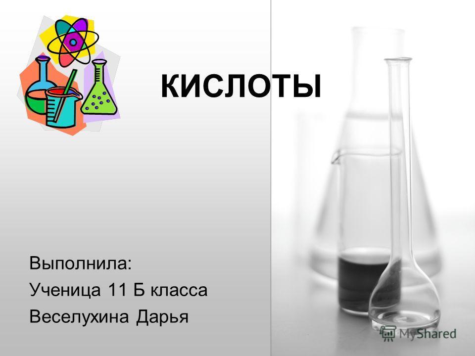 КИСЛОТЫ Выполнила: Ученица 11 Б класса Веселухина Дарья