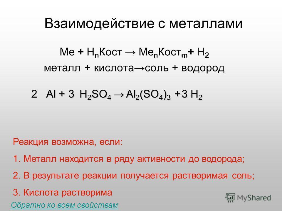 Взаимодействие с металлами Ме + Н n Кост Ме n Кост m + Н 2 металл + кислотасоль + водород 2 Al + 3 H 2 SO 4 H 2 SO 4 3 H2H2H2H2 Реакция возможна, если: 1.Металл находится в ряду активности до водорода; 2.В результате реакции получается растворимая со