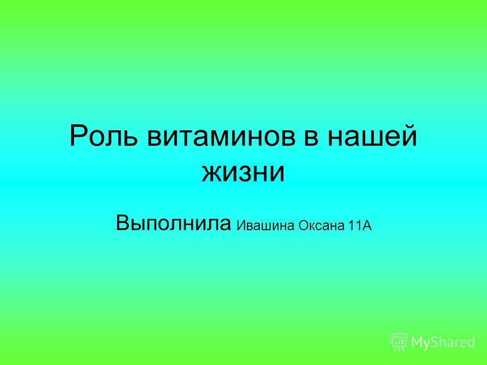 Роль витаминов в нашей жизни Выполнила Ивашина Оксана 11А