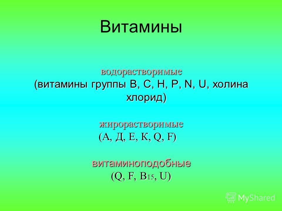 Витамины водорастворимые (витамины группы В, С, Н, Р, N, U, холина хлорид) жирорастворимые (А, Д, Е, К, Q, F) витаминоподобные (Q, F, B 15, U)