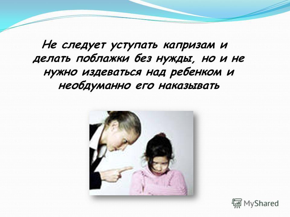 Не следует уступать капризам и делать поблажки без нужды, но и не нужно издеваться над ребенком и необдуманно его наказывать