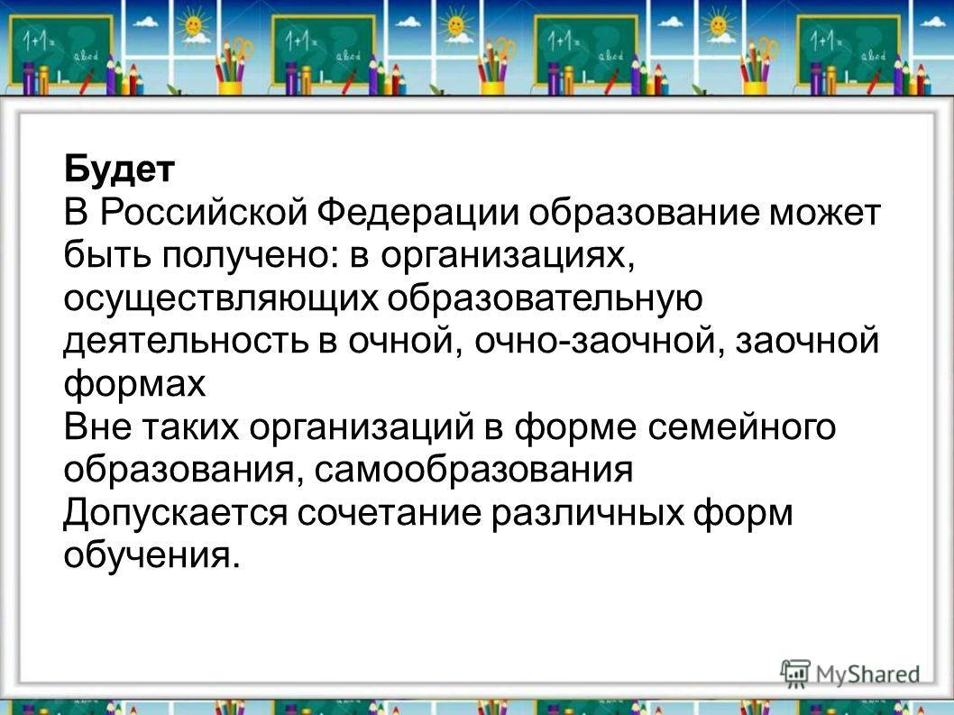 Будет В Российской Федерации образование может быть получено: в организациях, осуществляющих образовательную деятельность в очной, очно-заочной, заочной формах Вне таких организаций в форме семейного образования, самообразования Допускается сочетание