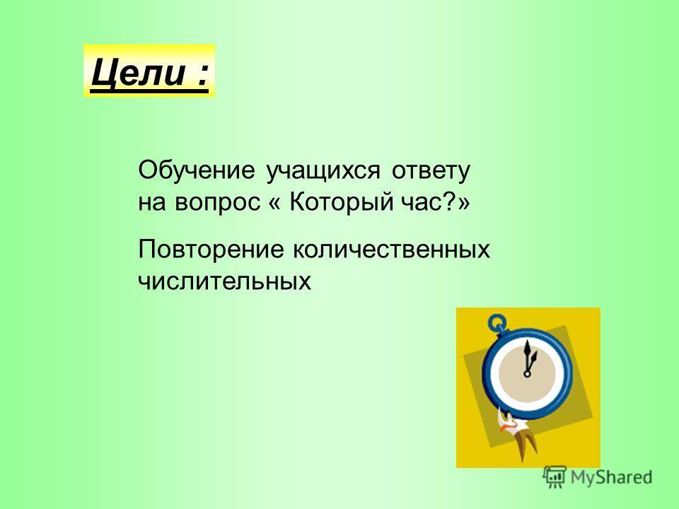 Цели : Обучение учащихся ответу на вопрос « Который час?» Повторение количественных числительных